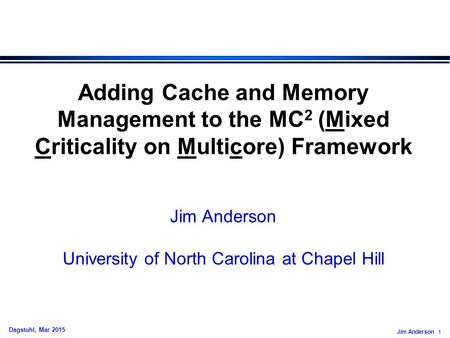Jim Anderson 1 Dagstuhl, Mar 2015 Adding Cache and Memory Management to the MC 2 (Mixed Criticality on Multicore) Framework Jim Anderson University of.
