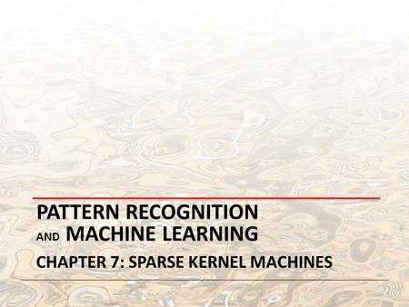 PATTERN RECOGNITION AND MACHINE LEARNING CHAPTER 7: SPARSE KERNEL MACHINES.