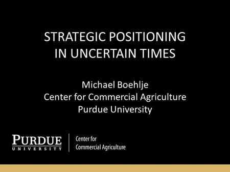 STRATEGIC POSITIONING IN UNCERTAIN TIMES Michael Boehlje Center for Commercial Agriculture Purdue University.