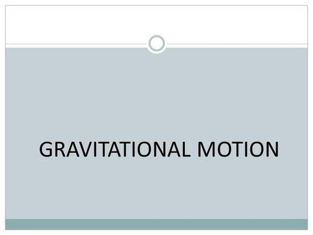 GRAVITATIONAL MOTION. Newton's Law of Universal Gravitation states that every particle in the universe attracts every other particle with a force that.