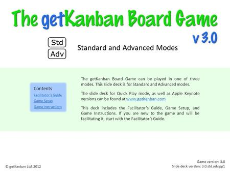 The getKanban Board Game can be played in one of three modes. This slide deck is for Standard and Advanced modes. The slide deck for Quick Play mode, as.