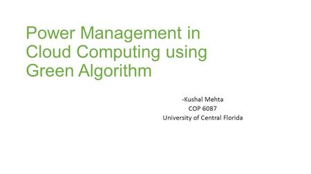 Power Management in Cloud Computing using Green Algorithm -Kushal Mehta COP 6087 University of Central Florida.