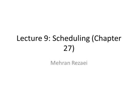 Lecture 9: Scheduling (Chapter 27) Mehran Rezaei.