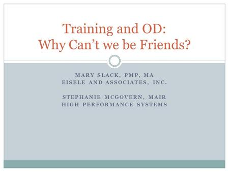 MARY SLACK, PMP, MA EISELE AND ASSOCIATES, INC. STEPHANIE MCGOVERN, MAIR HIGH PERFORMANCE SYSTEMS Training and OD: Why Can't we be Friends?
