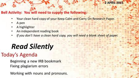 2 APRIL 2015 Your clean hard copy of your Keep Calm and Carry On Research Paper. A pen A highlighter An independent reading book If you don't have a clean.