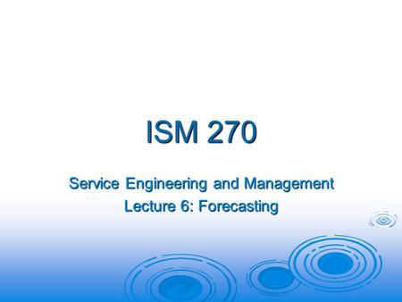 ISM 270 Service Engineering and Management Lecture 6: Forecasting.