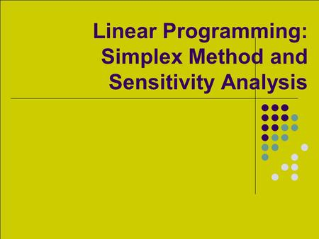 Linear Programming: Simplex Method and Sensitivity Analysis.
