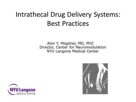 Intrathecal Drug Delivery Systems: Best Practices Alon Y. Mogilner, MD, PhD Director, Center for Neuromodulation NYU Langone Medical Center.