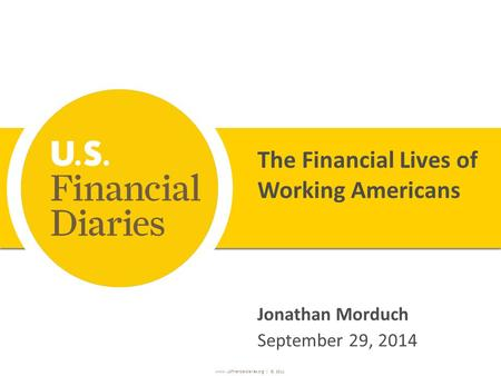 Www. USfinancialdiaries.org | ©, 2011 The Financial Lives of Working Americans Jonathan Morduch September 29, 2014.