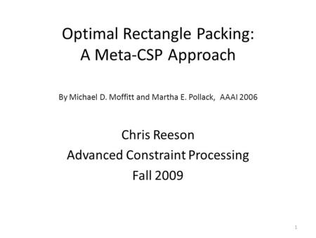 Optimal Rectangle Packing: A Meta-CSP Approach Chris Reeson Advanced Constraint Processing Fall 2009 By Michael D. Moffitt and Martha E. Pollack, AAAI.