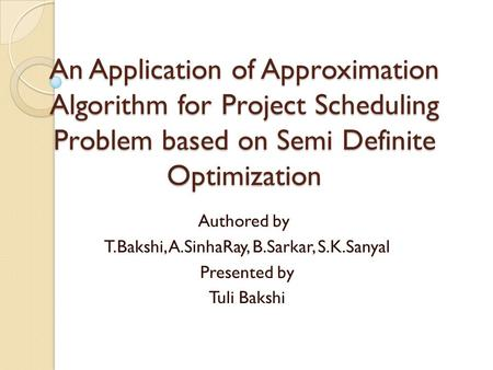 An Application of Approximation Algorithm for Project Scheduling Problem based on Semi Definite Optimization Authored by T.Bakshi, A.SinhaRay, B.Sarkar,