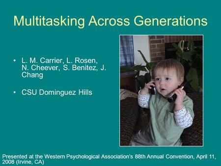 Multitasking Across Generations L. M. Carrier, L. Rosen, N. Cheever, S. Benitez, J. Chang CSU Dominguez Hills Presented at the Western Psychological Association's.