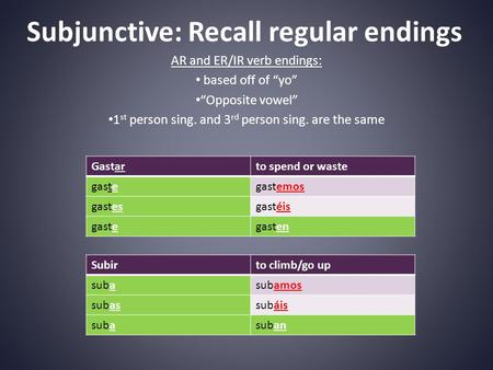 "Subjunctive: Recall regular endings AR and ER/IR verb endings: based off of ""yo"" ""Opposite vowel"" 1 st person sing. and 3 rd person sing. are the same."