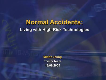 Normal Accidents: Living with High-Risk Technologies Minho Jeung Trinity Team 12/06/2005.