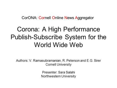 Corona: A High Performance Publish-Subscribe System for the World Wide Web Authors: V. Ramasubramanian, R. Peterson and E.G. Sirer Cornell University Presenter: