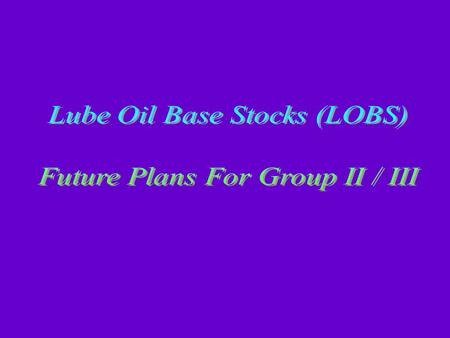 OUT LINE Base Oil production LOBS quality Basics of LOBS Manufacturing Technologies Details of LOBS Processing schemes Observations & Conclusions.