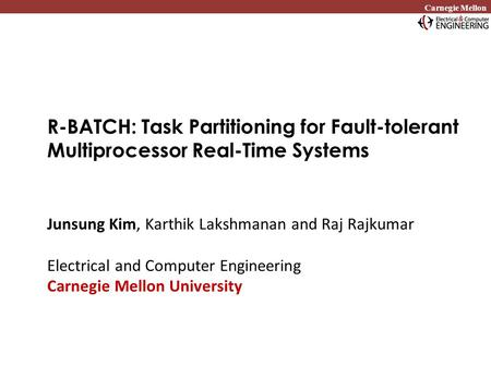 Carnegie Mellon R-BATCH: Task Partitioning for Fault-tolerant Multiprocessor Real-Time Systems Junsung Kim, Karthik Lakshmanan and Raj Rajkumar Electrical.