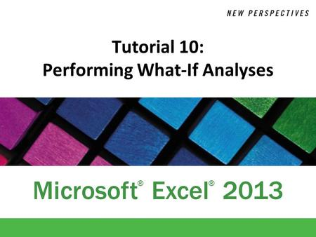 Microsoft Excel 2013 ®® Tutorial 10: Performing What-If Analyses.