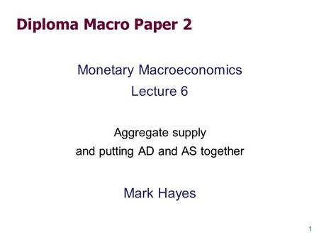 1 Diploma Macro Paper 2 Monetary Macroeconomics Lecture 6 Aggregate supply and putting AD and AS together Mark Hayes.