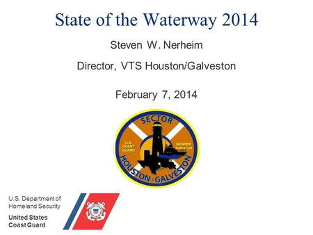 State of the Waterway 2014 Steven W. Nerheim Director, VTS Houston/Galveston February 7, 2014 U.S. Department of Homeland Security United States Coast.