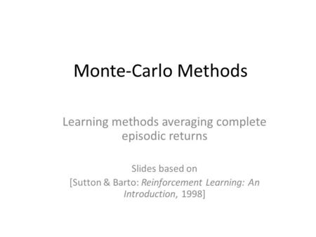Monte-Carlo Methods Learning methods averaging complete episodic returns Slides based on [Sutton & Barto: Reinforcement Learning: An Introduction, 1998]
