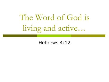 The Word of God is living and active… Hebrews 4:12.