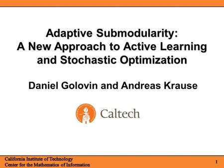 1 Adaptive Submodularity: A New Approach to Active Learning and Stochastic Optimization Daniel Golovin and Andreas Krause.