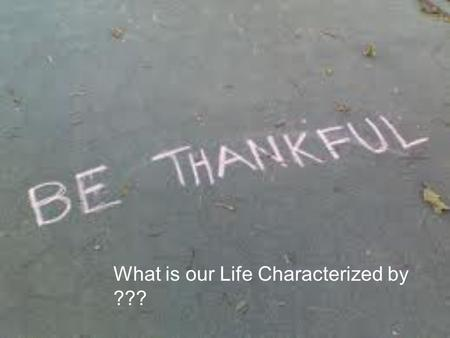 What is our Life Characterized by ???. What comes to mind when you think about being thankful or giving thanks ??? Recognitio n Appreciatio n Thanksgivin.