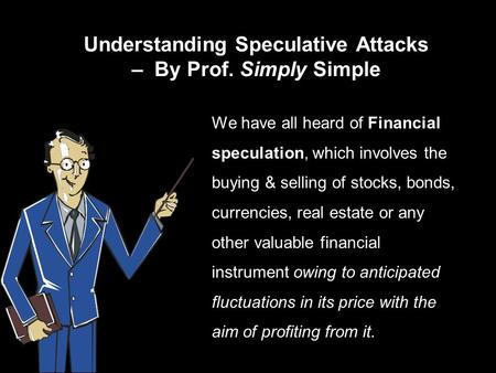 Understanding Speculative Attacks – By Prof. Simply Simple We have all heard of Financial speculation, which involves the buying & selling of stocks, bonds,