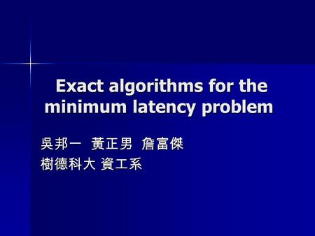 Exact algorithms for the minimum latency problem Exact algorithms for the minimum latency problem 吳邦一 黃正男 詹富傑 樹德科大 資工系.