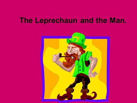 The Leprechaun and the Man.. Once there was a leprechaun that lived in a small house at the edge of the forest.