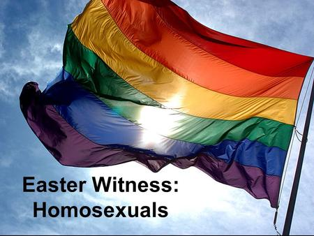 Easter Witness: Homosexuals. Witnessing Homosexuals Homosexual Facts Which of these Homosexual facts are true? 1.Homosexuals are popular. 2.Homosexuality.