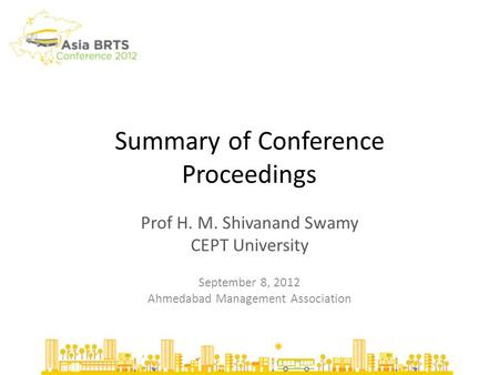 Summary of Conference Proceedings Prof H. M. Shivanand Swamy CEPT University September 8, 2012 Ahmedabad Management Association.