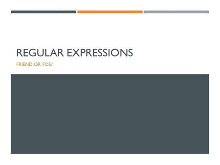 REGULAR EXPRESSIONS FRIEND OR FOE?. INTRODUCTION TO REGULAR EXPRESSIONS.