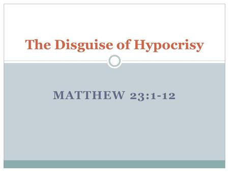 MATTHEW 23:1-12 The Disguise of Hypocrisy. Jesus warns the gathered crowd to follow the words of the Religious leaders but do not follow their actions.