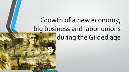 Growth of a new economy, big business and labor unions during the Gilded age.