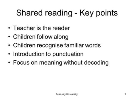 Massey University1 Shared reading - Key points Teacher is the reader Children follow along Children recognise familiar words Introduction to punctuation.