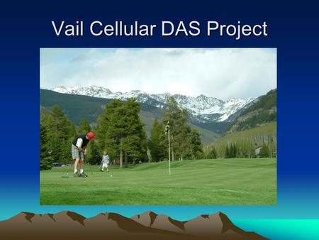 Vail Cellular DAS Project. History 101 1996 TCI franchise agreement. 2006 CenturyLink 86 node Wi-Fi network. 2008 CDOT fiber IGA. 2011 / 2012 Cellular.