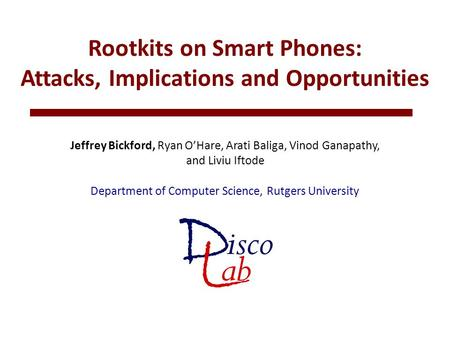 Rootkits on Smart Phones: Attacks, Implications and Opportunities Jeffrey Bickford, Ryan O'Hare, Arati Baliga, Vinod Ganapathy, and Liviu Iftode Department.