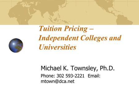 Tuition Pricing – IndependentColleges and Universities Michael K. Townsley, Ph.D. Phone: 302 593-2221