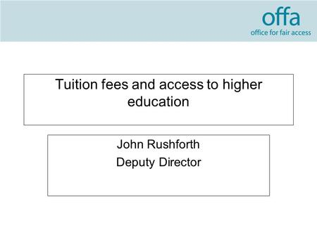Tuition fees and access to higher education John Rushforth Deputy Director.