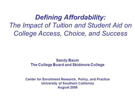 Defining Affordability: The Impact of Tuition and Student Aid on College Access, Choice, and Success Sandy Baum The College Board and Skidmore College.