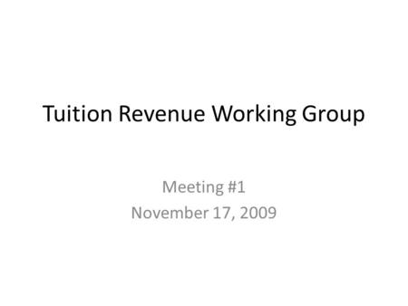 Tuition Revenue Working Group Meeting #1 November 17, 2009.