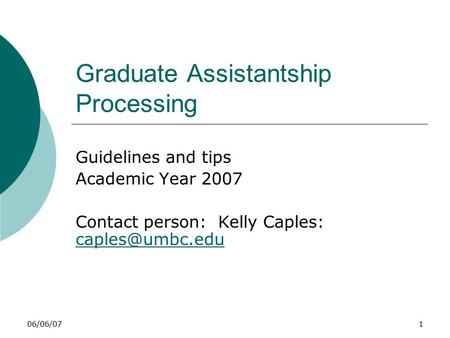 06/06/071 Graduate Assistantship Processing Guidelines and tips Academic Year 2007 Contact person: Kelly Caples:
