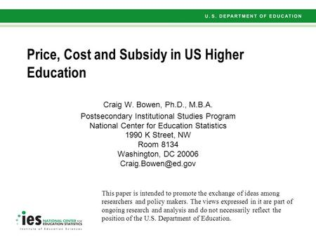 Price, Cost and Subsidy in US Higher Education Craig W. Bowen, Ph.D., M.B.A. Postsecondary Institutional Studies Program National Center for Education.