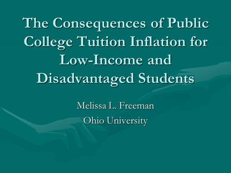 The Consequences of Public College Tuition Inflation for Low-Income and Disadvantaged Students Melissa L. Freeman Ohio University.
