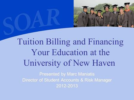 Tuition Billing and Financing Your Education at the University of New Haven Presented by Marc Maniatis Director of Student Accounts & Risk Manager 2012-2013.