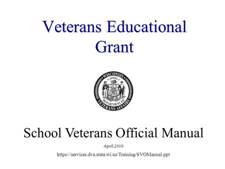 VeteransEducational Grant Veterans Educational Grant School Veterans Official Manual April 2010 https://services.dva.state.wi.us/Training/SVOManual.ppt.