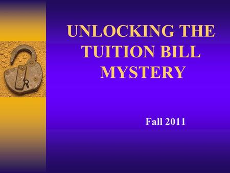 UNLOCKING THE TUITION BILL MYSTERY Fall 2011. Why a College Education?  Earning Potential: - 73% more than High School only - 2.7% unemployment vs. 8.5%