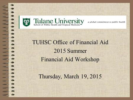 TUHSC Office of Financial Aid 2015 Summer Financial Aid Workshop Thursday, March 19, 2015.